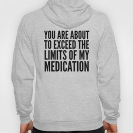 You Are About to Exceed the Limits of My Medication Hoody
