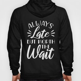 Always Late But Worth The Wait Funny Ego Saying White Hoody