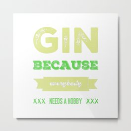 Gin because everybody needs a hobby | gift idea Metal Print