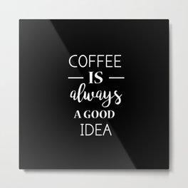 Coffee is always a good idea Metal Print