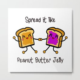 Spread it like peanut butter jelly Metal Print
