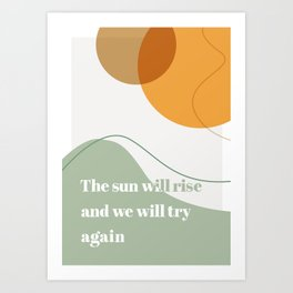 The Sun Will Rise and We Will Try Again Art Print