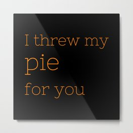 I threw my pie for you - OITNB Collection Metal Print