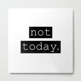 Not Today. Metal Print