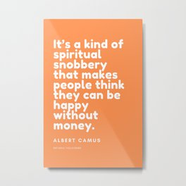 It's a kind of spiritual snobbery that makes people think they can be happy without money. Metal Print