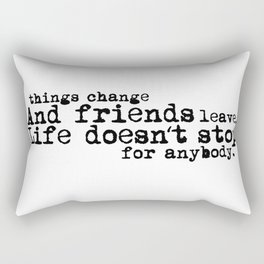 Things change, and friends leave. Life doesn't stop for anybody. Rectangular Pillow