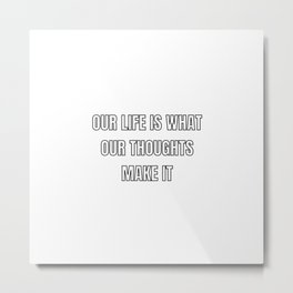 OUR LIFE IS WHAT OUR THOUGHTS MAKE IT Metal Print