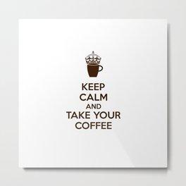 Keep Calm And Take Your Coffee Metal Print