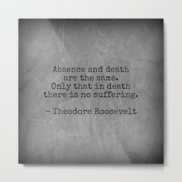 Theodore Roosevelt Quote; Absence And Death | Corbin Henry Metal Print