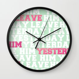 Leave Him Yesterday Wall Clock