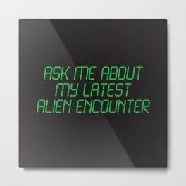 Ask me about my latest alien encounter Metal Print