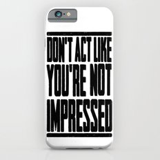 DON'T ACT LIKE YOU'RE NOT IMPRESSED Slim Case iPhone 6s