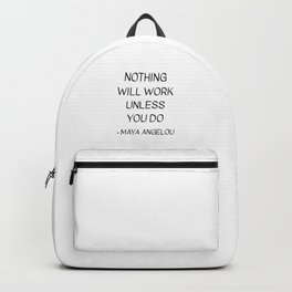 MAYA ANGELOU QUOTE - NOTHING WILL WORK UNLESS YOU DO Backpack