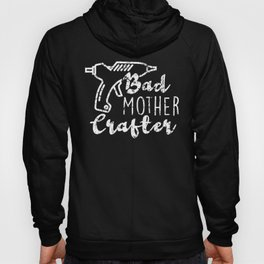 Bad Mother Crafter Glue Gun print for Crafters Hoody