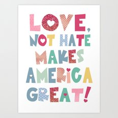 Love, Not Hate Makes America Great! Art Print