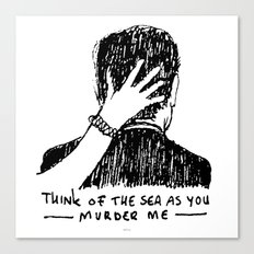 Think of the sea as you murder me Canvas Print
