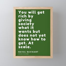 You will get rich by giving society what it wants but does not yet know how to get. At scale. Framed Mini Art Print