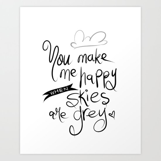 You Make Me Happy When Skies Are Grey Art Print