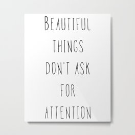Beautiful things don't ask for attention Metal Print
