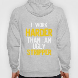 I Work Harder Than An Ugly Stripper Funny Yellow design Hoody