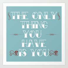 You Are All You Have And... Art Print