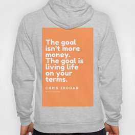 The goal isn't more money. The goal is living life on your terms.| CHRIS BROGAN Quote Hoody