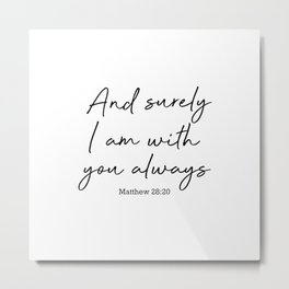 And surely I am with you always. Matthew 28:20 Metal Print