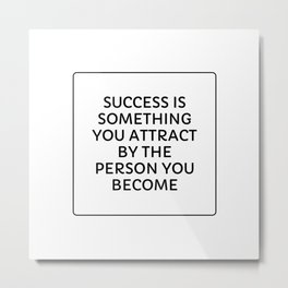 SUCCESS IS SOMETHING YOU ATTRACT BY THE PERSON YOU BECOME Metal Print
