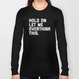 Overthink This Funny Quote Long Sleeve T-shirt