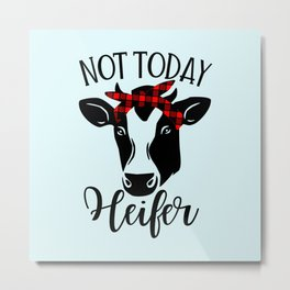 Not Today Heifer, Funny Quote Metal Print