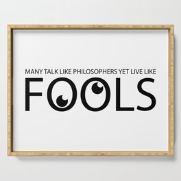 Many talk like philosophers yet live like fools Serving Tray