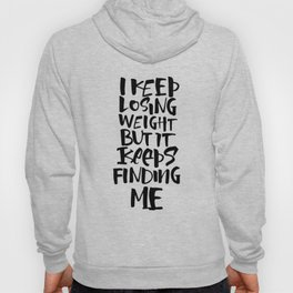 I KEEP LOSING WEIGHT ... BUT IT KEEPS FINDING ME Hoody