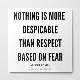 Albert Camus Quote Nothing is more despicable than respect based on fear Metal Print