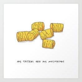 MY TATERS ARE MY MOTIVATORS Art Print