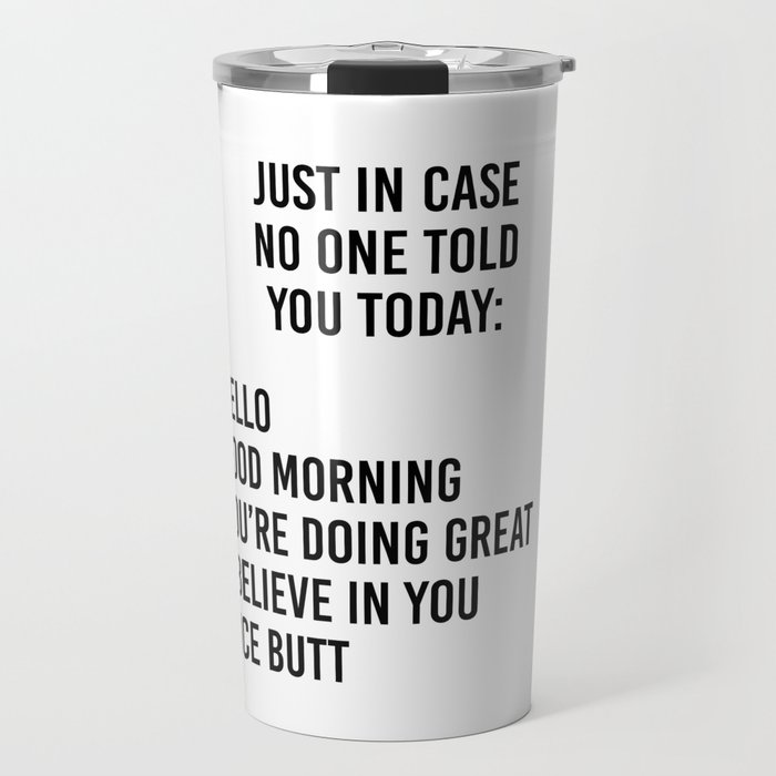 Just in case no one told you today: hello / good morning / you're doing great / I believe in you Travel Mug