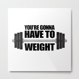 You're Gonna Have To Weight Metal Print