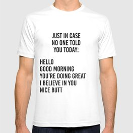 Just in case no one told you today: hello / good morning / you're doing great / I believe in you T-shirt