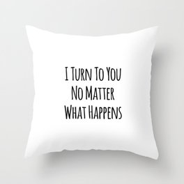 I Turn To You No Matter What Happens Throw Pillow