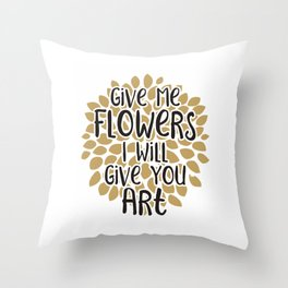 Give Me Flowers And I Will Give You Art Throw Pillow