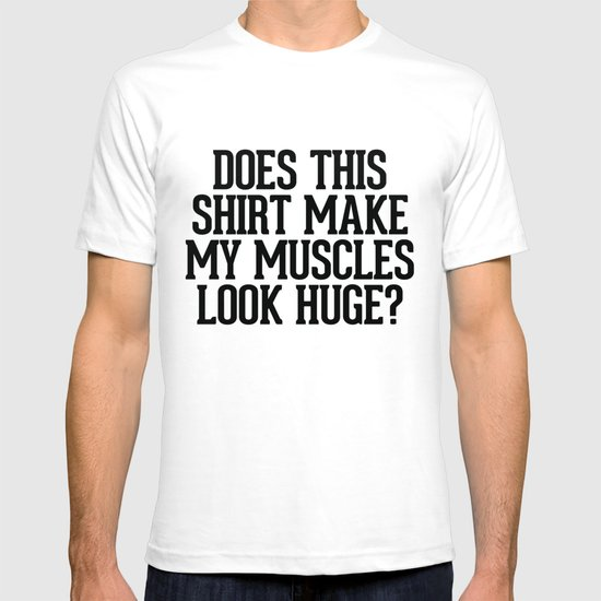 Does this shirt make my muscles look huge? T-shirt