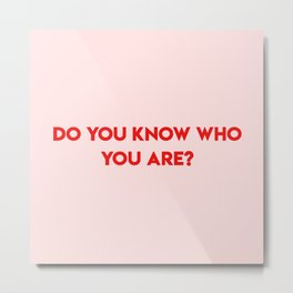 do you know who you are? Metal Print