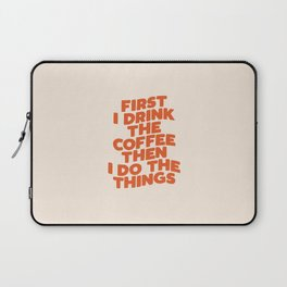 First I Drink The Coffee Then I Do The Things Laptop Sleeve
