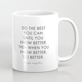 DO THE BEST YOU CAN UNTIL YOU KNOW BETTER. THEN WHEN YOU KNOW BETTER, DO BETTER.  Coffee Mug