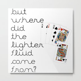 But Where Did the Lighter Fluid Come From? Metal Print