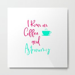 I Run on Coffee and Astronomy Fun Space Quote Metal Print