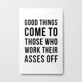 Good things come to those who work their asses off Metal Print