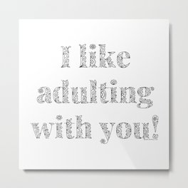 I Like Adulting With You, Real Love Affirmation Metal Print
