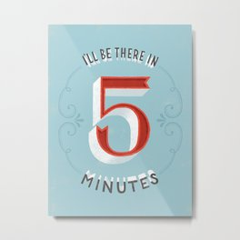 I'll Be There in 5 Minutes Metal Print