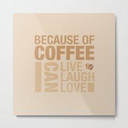 Because of Coffee 1 Metal Print