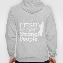 I Fish So I Don't Strangle People Hoody